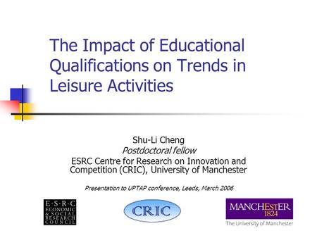 The Impact of Educational Qualifications on Trends in Leisure Activities Shu-Li Cheng Postdoctoral fellow ESRC Centre for Research on Innovation and Competition.