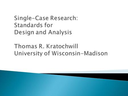 Single-Case Research: Standards for Design and Analysis Thomas R. Kratochwill University of Wisconsin-Madison.