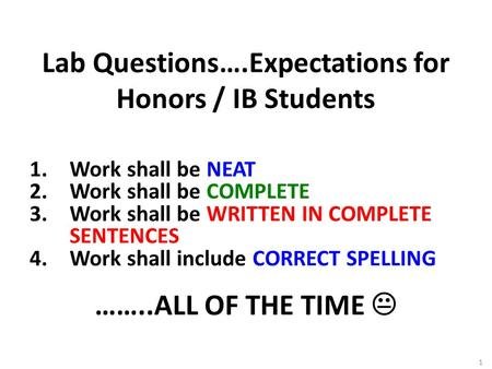 1 Lab Questions….Expectations for Honors / IB Students 1.Work shall be NEAT 2.Work shall be COMPLETE 3.Work shall be WRITTEN IN COMPLETE SENTENCES 4.Work.