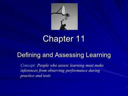 Chapter 11 Defining and Assessing Learning Concept: People who assess learning must make inferences from observing performance during practice and tests.