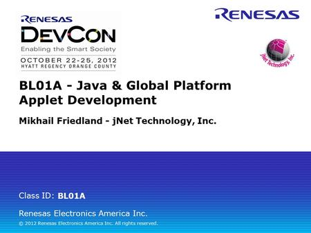 Renesas Electronics America Inc. © 2012 Renesas Electronics America Inc. All rights reserved. Class ID: BL01A - Java & Global Platform Applet Development.