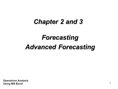 1 Chapter 2 and 3 Forecasting Advanced Forecasting Operations Analysis Using MS Excel.