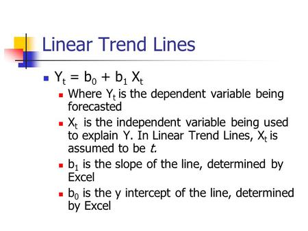 Linear Trend Lines Y t = b 0 + b 1 X t Where Y t is the dependent variable being forecasted X t is the independent variable being used to explain Y. In.