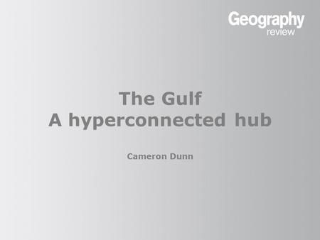The Gulf A hyperconnected hub Cameron Dunn. The Gulf: a hyperconnected hub Geographical position The Persian Gulf is ideally positioned to be a hub, or.