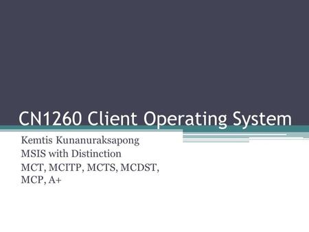 CN1260 Client Operating System Kemtis Kunanuraksapong MSIS with Distinction MCT, MCITP, MCTS, MCDST, MCP, A+