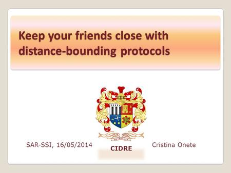 SAR-SSI, 16/05/2014Cristina Onete CIDRE Keep your friends close with distance-bounding protocols.