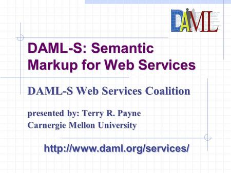 DAML-S: Semantic Markup for Web Services DAML-S Web Services Coalition presented by: Terry R. Payne Carnergie Mellon University
