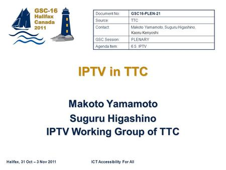 Halifax, 31 Oct – 3 Nov 2011ICT Accessibility For All IPTV in TTC Makoto Yamamoto Suguru Higashino IPTV Working Group of TTC Document No:GSC16-PLEN-21.