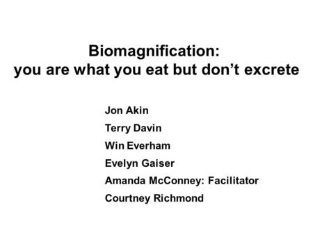 Biomagnification: you are what you eat but don't excrete Jon Akin Terry Davin Win Everham Evelyn Gaiser Amanda McConney: Facilitator Courtney Richmond.