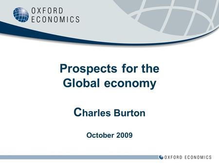 Prospects for the Global economy C harles Burton October 2009.