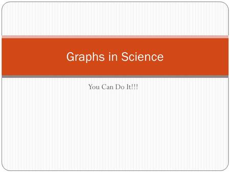 You Can Do It!!! Graphs in Science. Graph A picture of your data that reveals patterns or trends that words or data tables cannot.