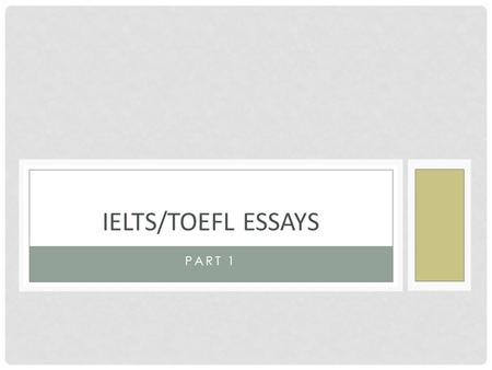 PART 1 IELTS/TOEFL ESSAYS. IELTS/TOEFL EXAMS TOEFL—USA IELTS—UK, CANADA, AUSTRALIA 2 types of essays Discursive essay about a topic A picture you must.