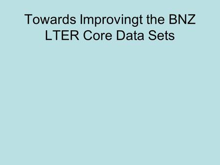 Towards Improvingt the BNZ LTER Core Data Sets. Types of Core Data Climate Hydrology Element Cycling Population Biodiversity.