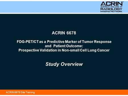 ACRIN 6678 Site Training ACRIN 6678 FDG-PET/CT as a Predictive Marker of Tumor Response and Patient Outcome: Prospective Validation in Non-small Cell Lung.