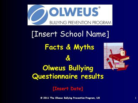 © 2011 The Olweus Bullying Prevention Program, US 1 [Insert School Name] Facts & Myths & Olweus Bullying Questionnaire results [Insert Date]