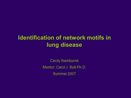 Identification of network motifs in lung disease Cecily Swinburne Mentor: Carol J. Bult Ph.D. Summer 2007.