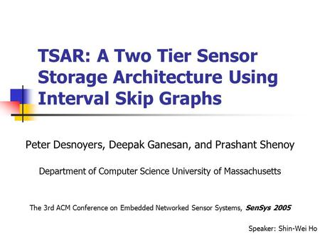 TSAR: A Two Tier Sensor Storage Architecture Using Interval Skip Graphs Peter Desnoyers, Deepak Ganesan, and Prashant Shenoy Department of Computer Science.