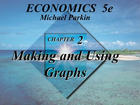 CHAPTER 2 Making and Using Graphs Michael Parkin ECONOMICS 5e.