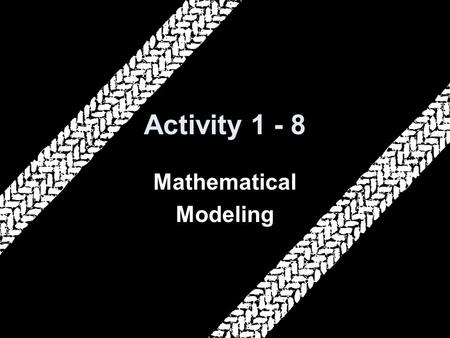 Activity 1 - 8 Mathematical Modeling. 5-Minute Check on Activities 1-6 and 1-7 Click the mouse button or press the Space Bar to display the answers. 1.How.