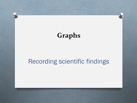 "Graphs Recording scientific findings. The Importance of Graphs Line Graphs O Graphs are a ""picture"" of your data. O They can reveal patterns or trends."