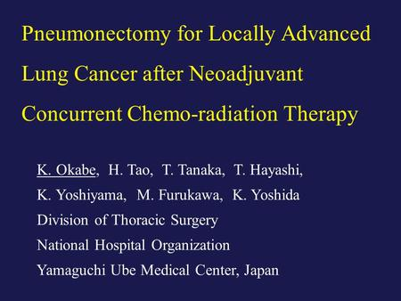 Pneumonectomy for Locally Advanced Lung Cancer after Neoadjuvant Concurrent Chemo-radiation Therapy K. Okabe, H. Tao, T. Tanaka, T. Hayashi, K. Yoshiyama,