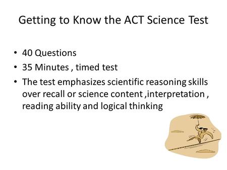 Getting to Know the ACT Science Test 40 Questions 35 Minutes, timed test The test emphasizes scientific reasoning skills over recall or science content,interpretation,