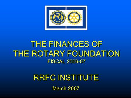 THE FINANCES OF THE ROTARY FOUNDATION FISCAL 2006-07 RRFC INSTITUTE March 2007.