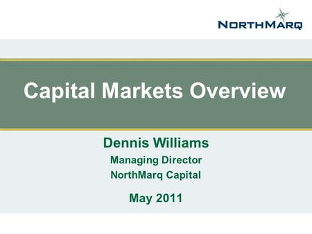 Capital Markets Overview Dennis Williams Managing Director NorthMarq Capital May 2011.