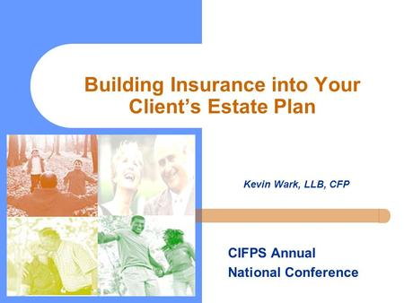 Building Insurance into Your Client's Estate Plan Kevin Wark, LLB, CFP CIFPS Annual National Conference.