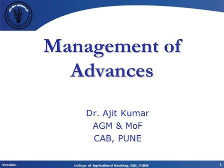 Version: 1 College of Agricultural Banking, RBI, PUNE Management of Advances Dr. Ajit Kumar AGM & MoF CAB, PUNE.
