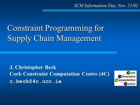 Constraint Programming for Supply Chain Management J. Christopher Beck Cork Constraint Computation Centre (4C) SCM Information Day, Nov.