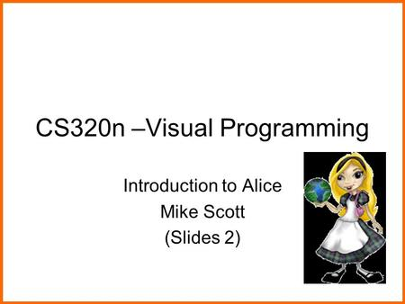 CS320n –Visual Programming Introduction to Alice Mike Scott (Slides 2)