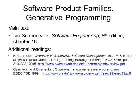 Software Product Families. Generative Programming Main text: Ian Sommerville, Software Engineering, 8 th edition, chapter 18 Additional readings: K. Czarnecki.
