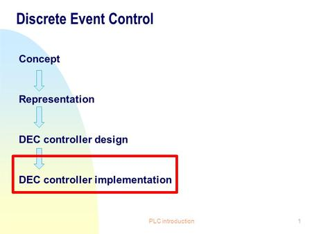 PLC introduction1 Discrete Event Control Concept Representation DEC controller design DEC controller implementation.