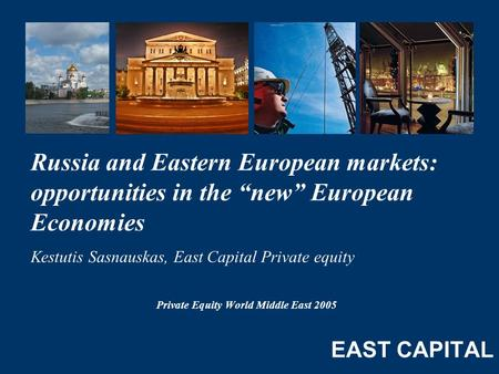 "Private Equity World Middle East 2005 Russia and Eastern European markets: opportunities in the ""new"" European Economies Kestutis Sasnauskas, East Capital."