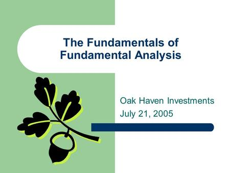 The Fundamentals of Fundamental Analysis Oak Haven Investments July 21, 2005.