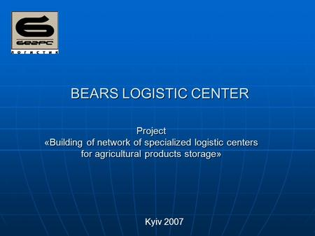 BEARS LOGISTIC CENTER Kyiv 2007 Project «Building of network of specialized logistic centers for agricultural products storage»