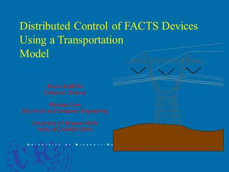 Distributed Control of FACTS Devices Using a Transportation Model Bruce McMillin Computer Science Mariesa Crow Electrical and Computer Engineering University.