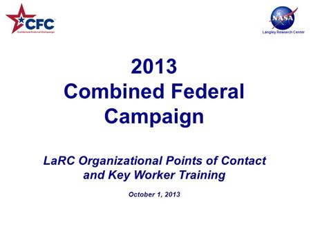 Langley Research Center 2013 Combined Federal Campaign LaRC Organizational Points of Contact and Key Worker Training October 1, 2013.