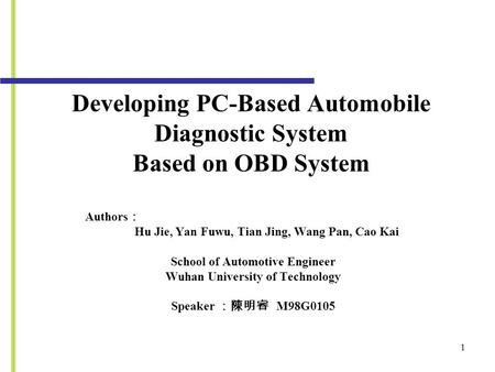 Developing PC-Based Automobile Diagnostic System Based on OBD System Authors : Hu Jie, Yan Fuwu, Tian Jing, Wang Pan, Cao Kai School of Automotive Engineer.