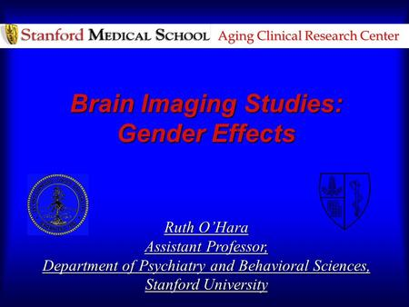 Aging Clinical Research Center Brain Imaging Studies: Gender Effects Ruth O'Hara Assistant Professor, Department of Psychiatry and Behavioral Sciences,