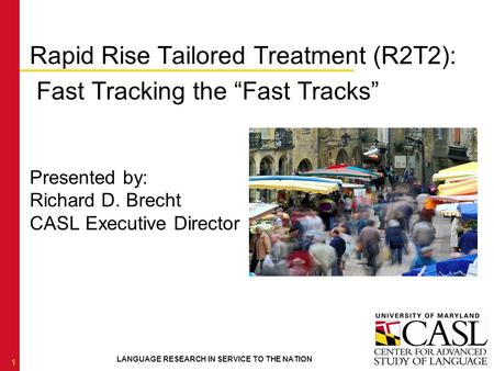 "LANGUAGE RESEARCH IN SERVICE TO THE NATION Rapid Rise Tailored Treatment (R2T2): Fast Tracking the ""Fast Tracks"" Presented by: Richard D. Brecht CASL Executive."