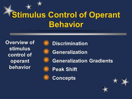 Stimulus Control of Operant Behavior Discrimination Generalization Generalization Gradients Peak Shift Concepts Overview of stimulus control of operant.