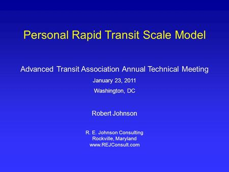 Personal Rapid Transit Scale Model Advanced Transit Association Annual Technical Meeting January 23, 2011 Washington, DC Robert Johnson R. E. Johnson Consulting.