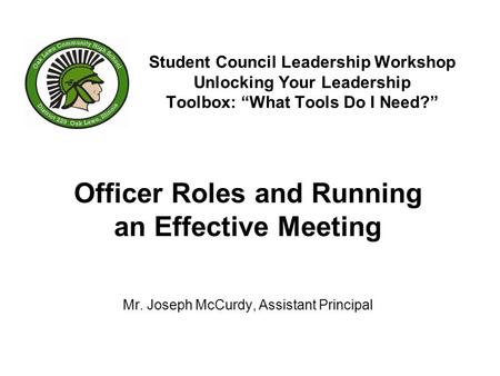 "Student Council Leadership Workshop Unlocking Your Leadership Toolbox: ""What Tools Do I Need?"" Officer Roles and Running an Effective Meeting Mr. Joseph."