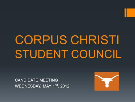 CORPUS CHRISTI STUDENT COUNCIL CANDIDATE MEETING WEDNESDAY, MAY 1 ST, 2012.
