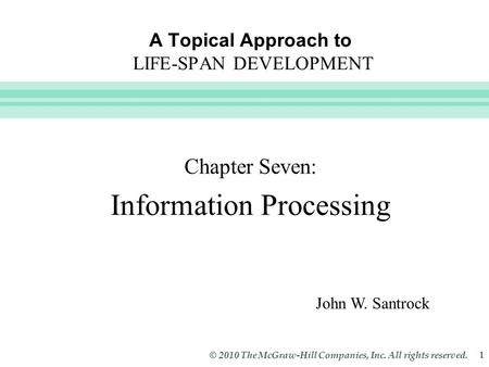 Slide 1 © 2010 The McGraw-Hill Companies, Inc. All rights reserved. 1 A Topical Approach to LIFE-SPAN DEVELOPMENT Chapter Seven: Information Processing.