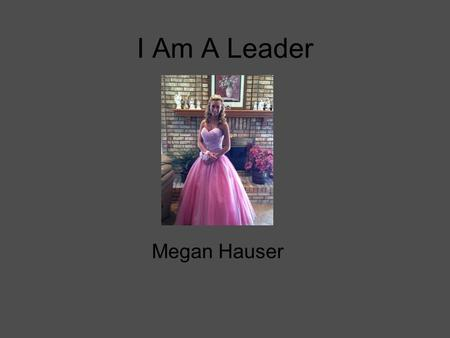 I Am A Leader Megan Hauser. About myself My name is Megan Hauser. I am a senior at Fraser High School and I will be attending Macomb community college.