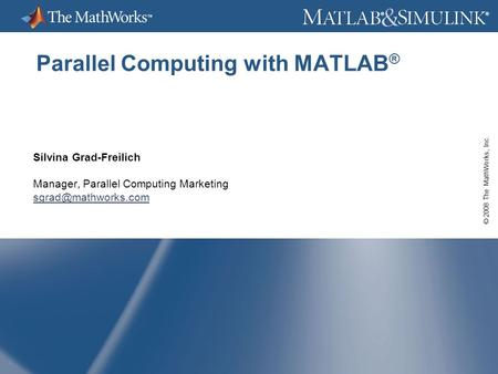 © 2008 The MathWorks, Inc. ® ® Parallel Computing with MATLAB ® Silvina Grad-Freilich Manager, Parallel Computing Marketing