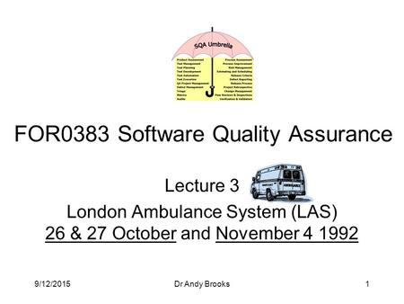 9/12/2015Dr Andy Brooks1 Lecture 3 London Ambulance System (LAS) 26 & 27 October and November 4 1992 FOR0383 Software Quality Assurance.